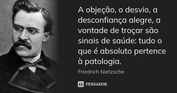 A objeção, o desvio, a desconfiança alegre, a vontade de troçar são sinais de saúde: tudo o que é absoluto pertence à patologia.... Frase de Friedrich Nietzsche.