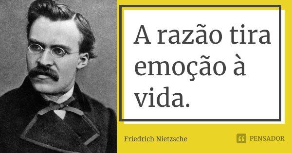 A razão tira emoção à vida.... Frase de Friedrich Nietzsche.