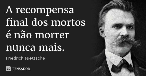 A recompensa final dos mortos é não morrer nunca mais.... Frase de Friedrich Nietzsche.