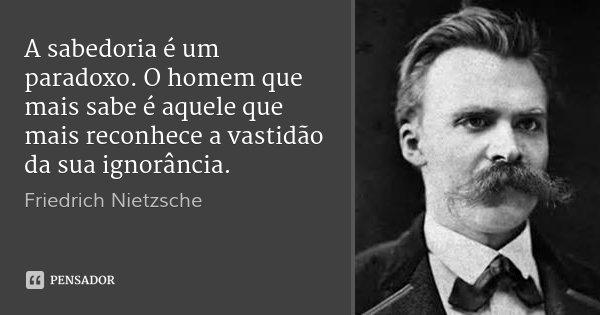 Friedrich Nietzsche: A Sabedoria é Um Paradoxo. O Homem Que