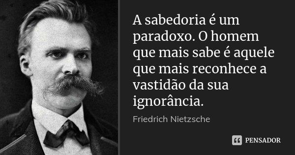 A sabedoria é um paradoxo. O homem que mais sabe é aquele que mais reconhece a vastidão da sua ignorância.... Frase de Friedrich Nietzsche.