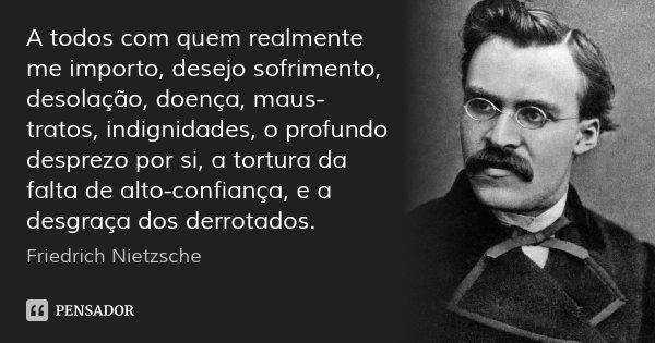 A todos com quem realmente me importo, desejo sofrimento, desolação, doença, maus-tratos, indignidades, o profundo desprezo por si, a tortura da falta de alto-c... Frase de Friedrich Nietzsche.