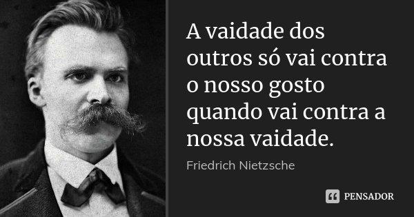 A vaidade dos outros só vai contra o nosso gosto quando vai contra a nossa vaidade.... Frase de Friedrich Nietzsche.