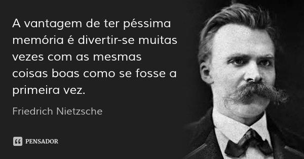 A vantagem de ter péssima memória é divertir-se muitas vezes com as mesmas coisas boas como se fosse a primeira vez.... Frase de Friedrich Nietzsche.