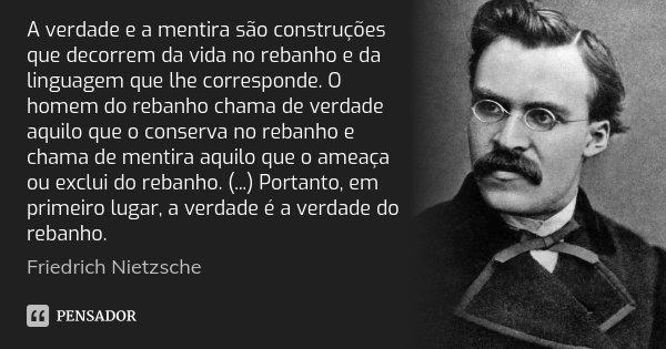 A verdade e a mentira são construções que decorrem da vida no rebanho e da linguagem que lhe corresponde. O homem do rebanho chama de verdade aquilo que o conse... Frase de Friedrich Nietzsche.