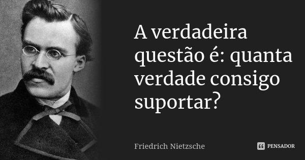 A verdadeira questão é: quanta verdade consigo suportar?... Frase de Friedrich Nietzsche.