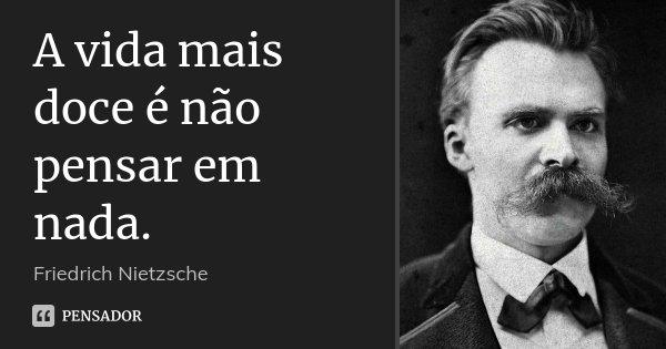 A vida mais doce é não pensar em nada.... Frase de Friedrich Nietzsche.