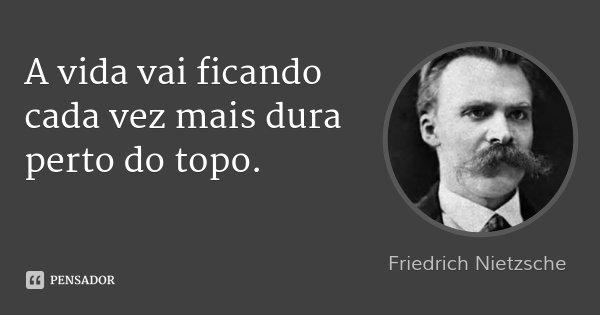 A vida vai ficando cada vez mais dura perto do topo.... Frase de Friedrich Nietzsche.