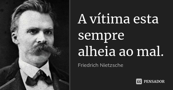 A vítima esta sempre alheia ao mal.... Frase de Friedrich Nietzsche.