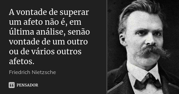A vontade de superar um afeto não é, em última análise, senão vontade de um outro ou de vários outros afetos.... Frase de Friedrich Nietzsche.