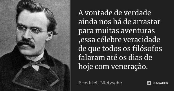 A vontade de verdade ainda nos há de arrastar para muitas aventuras ,essa célebre veracidade de que todos os filósofos falaram até os dias de hoje com veneração... Frase de Friedrich Nietzsche.