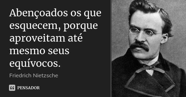 Abençoados os que esquecem, porque aproveitam até mesmo seus equívocos.... Frase de Friedrich Nietzsche.