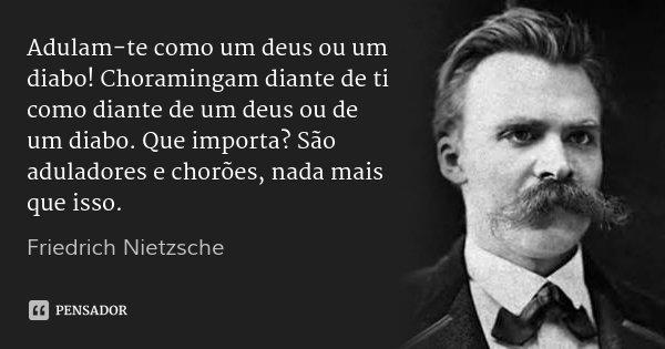Adulam-te como um deus ou um diabo! Choramingam diante de ti como diante de um deus ou de um diabo. Que importa? São aduladores e chorões, nada mais que isso.... Frase de Friedrich Nietzsche.