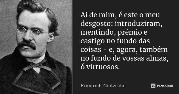 Ai de mim, é este o meu desgosto: introduziram, mentindo, prémio e castigo no fundo das coisas - e, agora, também no fundo de vossas almas, ó virtuosos.... Frase de Friedrich Nietzsche.