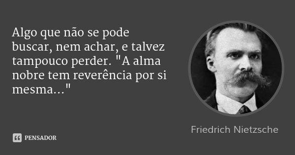 """Algo que não se pode buscar, nem achar, e talvez tampouco perder. """"A alma nobre tem reverência por si mesma...""""... Frase de Friedrich Nietzsche."""