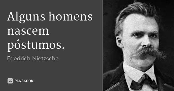 Alguns homens nascem póstumos.... Frase de Friedrich Nietzsche.