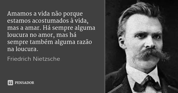 Amamos a vida não porque estamos acostumados à vida, mas a amar. Há sempre alguma loucura no amor, mas há sempre também alguma razão na loucura.... Frase de Friedrich Nietzsche.