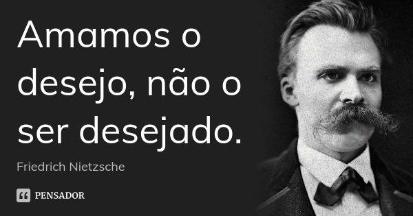 Amamos o desejo, não o ser desejado.... Frase de Friedrich Nietzsche.