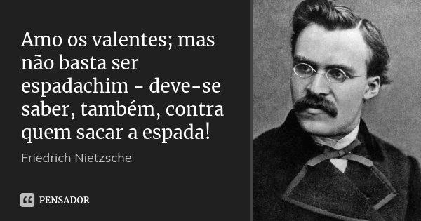Amo os valentes; mas não basta ser espadachim - deve-se saber, também, contra quem sacar a espada!... Frase de Friedrich Nietzsche.