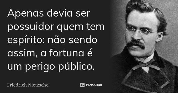 Apenas devia ser possuidor quem tem espírito: não sendo assim, a fortuna é um perigo público.... Frase de Friedrich Nietzsche.