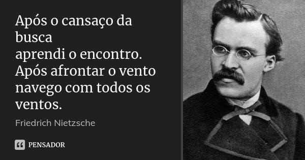 Após o cansaço da busca aprendi o encontro. Após afrontar o vento navego com todos os ventos.... Frase de Friedrich Nietzsche.