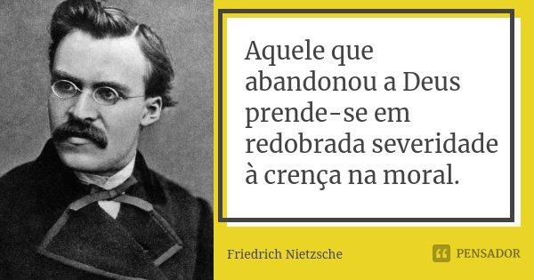 Aquele que abandonou a Deus prende-se em redobrada severidade à crença na moral.... Frase de Friedrich Nietzsche.