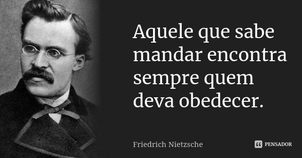 Aquele que sabe mandar encontra sempre quem deva obedecer.... Frase de Friedrich Nietzsche.