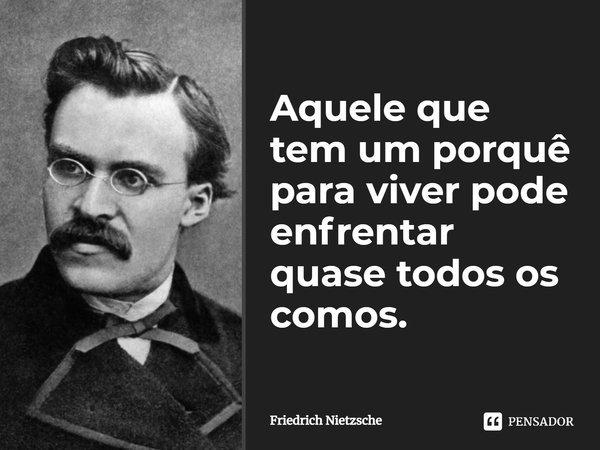 Aquele que tem um porque para viver, pode enfrentar quase todos os comos.... Frase de Friedrich Nietzsche.