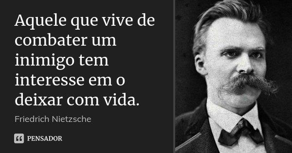 Aquele que vive de combater um inimigo tem interesse em o deixar com vida.... Frase de Friedrich Nietzsche.