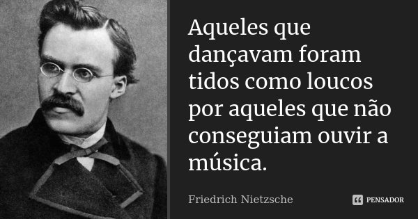 Aqueles que dançavam foram tidos como loucos por aqueles que não conseguiam ouvir a música.... Frase de Friedrich Nietzsche.