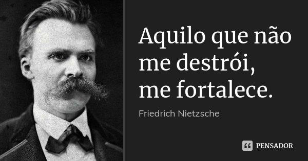 Aquilo que não me destrói, me fortalece.... Frase de Friedrich Nietzsche.