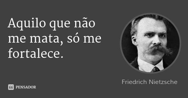 Aquilo que não me mata, só me fortalece.... Frase de Friedrich Nietzsche.