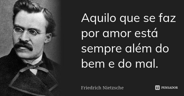 Aquilo que se faz por amor está sempre além do bem e do mal.... Frase de Friedrich Nietzsche.