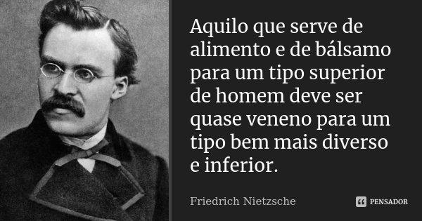 Aquilo que serve de alimento e de bálsamo para um tipo superior de homem, deve ser quase veneno para um tipo bem mais diverso e inferior.... Frase de Friedrich Nietzsche.