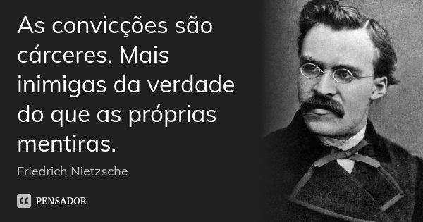 As convicções são cárceres. Mais inimigas da verdade do que as próprias mentiras.... Frase de Friedrich Nietzsche.