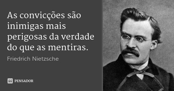 As convicções são inimigas mais perigosas da verdade do que as mentiras.... Frase de Friedrich Nietzsche.