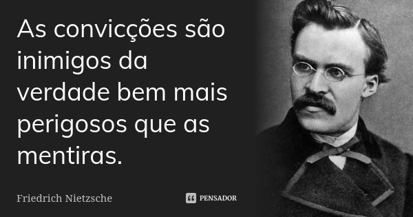 As convicções são inimigos da verdade bem mais perigosos que as mentiras.... Frase de Friedrich Nietzsche.