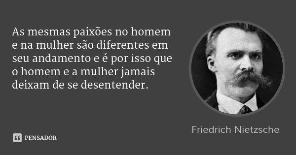 As mesmas paixões no homem e na mulher são diferentes em seu andamento e é por isso que o homem e a mulher jamais deixam de se desentender.... Frase de Friedrich Nietzsche.