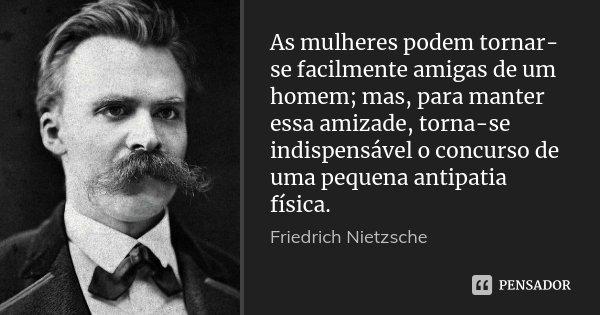 As mulheres podem tornar-se facilmente amigas de um homem; mas, para manter essa amizade, torna-se indispensável o concurso de uma pequena antipatia física.... Frase de Friedrich Nietzsche.