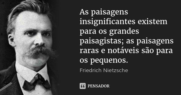 As paisagens insignificantes existem para os grandes paisagistas; as paisagens raras e notáveis são para os pequenos.... Frase de Friedrich Nietzsche.