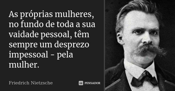 As próprias mulheres, no fundo de toda a sua vaidade pessoal, têm sempre um desprezo impessoal - pela mulher.... Frase de Friedrich Nietzsche.