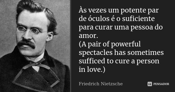 Às vezes um potente par de óculos é o suficiente para curar uma pessoa do amor. (A pair of powerful spectacles has sometimes sufficed to cure a person in love.)... Frase de Friedrich Nietzsche.