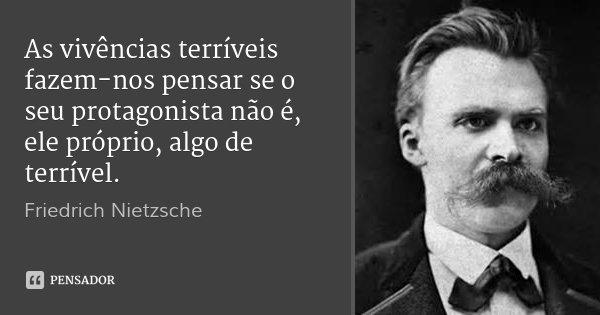 As vivências terríveis fazem-nos pensar se o seu protagonista não é, ele próprio, algo de terrível.... Frase de Friedrich Nietzsche.