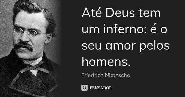 Até Deus tem um inferno: é o seu amor pelos homens.... Frase de Friedrich Nietzsche.