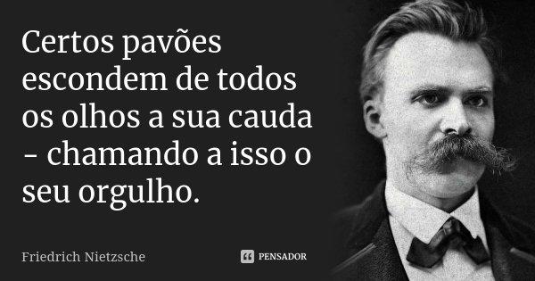 Certos pavões escondem de todos os olhos a sua cauda - chamando a isso o seu orgulho.... Frase de Friedrich Nietzsche.