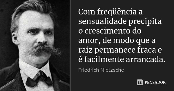 Com freqüência a sensualidade precipita o crescimento do amor, de modo que a raiz permanece fraca e é facilmente arrancada.... Frase de Friedrich Nietzsche.