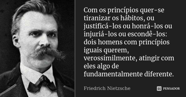 Com os princípios quer-se tiranizar os hábitos, ou justificá-los ou honrá-los ou injuriá-los ou escondê-los: - dois homens com princípios iguais querem, verosim... Frase de Friedrich Nietzsche.