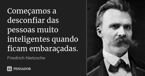 Começamos a desconfiar das pessoas muito inteligentes quando ficam embaraçadas.... Frase de Friedrich Nietzsche.