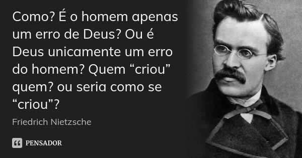 """Como? É o homem apenas um erro de Deus? Ou é Deus unicamente um erro do homem? Quem """"criou"""" quem? ou seria como se """"criou""""?... Frase de Friedrich Nietzsche."""