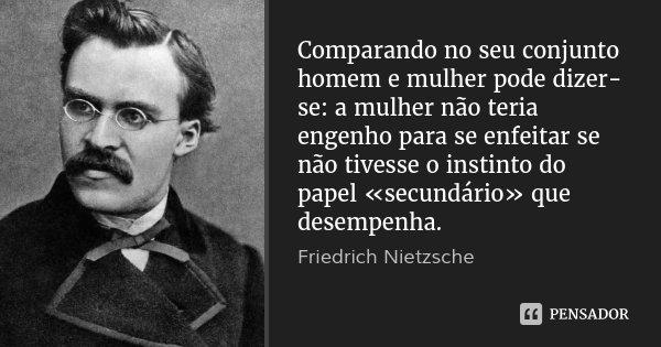 Comparando no seu conjunto homem e mulher pode dizer-se: a mulher não teria engenho para se enfeitar se não tivesse o instinto do papel «secundário» que desempe... Frase de Friedrich Nietzsche.